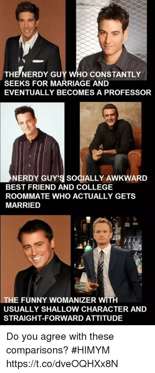 shallow: THE NERDY GUY WHO CONSTANTLY  SEEKS FOR MARRIAGE AND  EVENTUALLY BECOMES A PROFESSOR  NERDY GUY'S SOCIALLY AWKWARD  BEST FRIEND AND COLLEGE  ROOMMATE WHO ACTUALLY GETS  MARRIED  THE FUNNY WOMANIZER WITH  USUALLY SHALLOW CHARACTER AND  STRAIGHT-FORWARD ATTITUDE Do you agree with these comparisons? #HIMYM https://t.co/dveOQHXx8N
