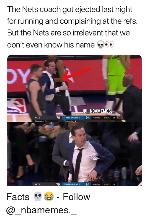 Facts, Memes, and Running: The Nets coach got ejected last night  for running and complaining at the refs.  But the Nets are so irrelevant that we  don't even know his name  ENBAMEMES  NETS  79 TIMBERWOLVES 94 4th Qtr 5:55 24  Timeouts: 3  NETS  79 TIMBERWOLVES 94 4th tr 5:55 24 Facts 💀😂 - Follow @_nbamemes._