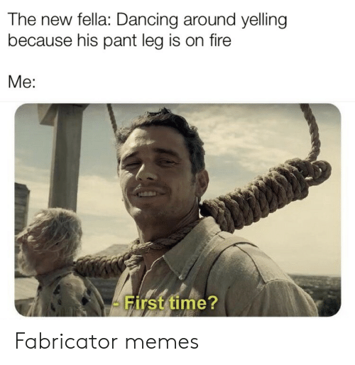 Fella: The new fella: Dancing around yelling  because his pant leg is on fire  Me:  First time? Fabricator memes