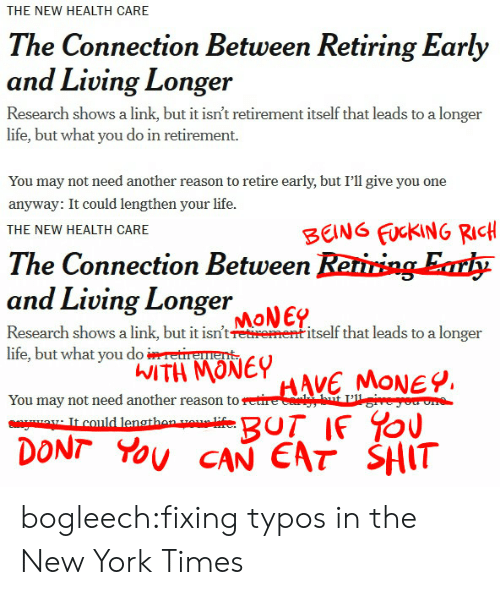 Typos: THE NEW HEALTH CARE  The Connection Between Retiring Early  and Living Longer  Research shows a link, but it isn't retirement itself that leads to a longer  life, but what you do in retirement.  You may not need another reason to retire early, but I'll give you one  anyway: It could lengthen your life.   BENG FUCKING RIcH  HE NEW HEALTH CARE  The Connection Between Reriring Erh  and Living Loge  MoNEP  Research shows a link, but it intrentitself that leads to a longer  life, but what yoTeu  You may not need another reason to e  WITH MONE  DONT You CAN EAT SHIT bogleech:fixing typos in the New York Times