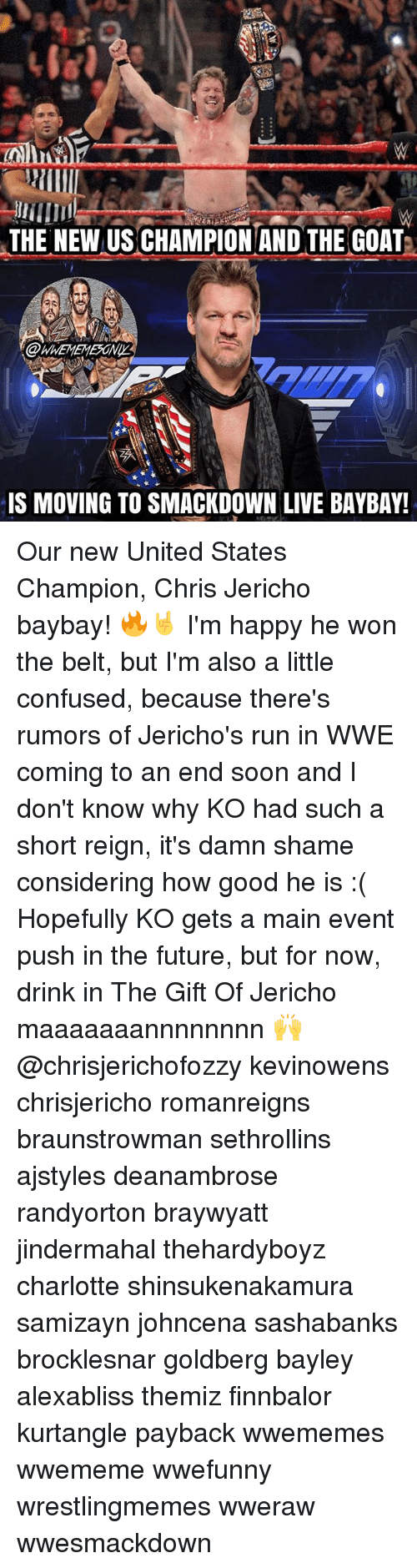 Main Event: THE NEW US CHAMPION AND THE GOAT  IS MOVING TO SMACKDOWN LIVE BAYBAY! Our new United States Champion, Chris Jericho baybay! 🔥🤘 I'm happy he won the belt, but I'm also a little confused, because there's rumors of Jericho's run in WWE coming to an end soon and I don't know why KO had such a short reign, it's damn shame considering how good he is :( Hopefully KO gets a main event push in the future, but for now, drink in The Gift Of Jericho maaaaaaannnnnnnn 🙌 @chrisjerichofozzy kevinowens chrisjericho romanreigns braunstrowman sethrollins ajstyles deanambrose randyorton braywyatt jindermahal thehardyboyz charlotte shinsukenakamura samizayn johncena sashabanks brocklesnar goldberg bayley alexabliss themiz finnbalor kurtangle payback wwememes wwememe wwefunny wrestlingmemes wweraw wwesmackdown