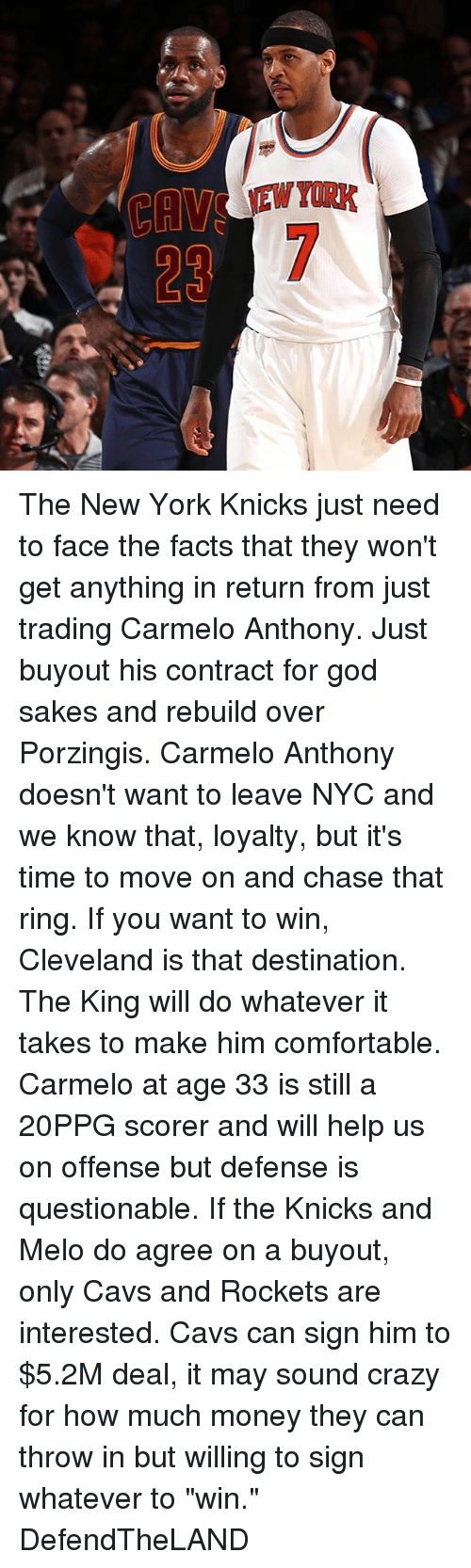 """porzingis: The New York Knicks just need to face the facts that they won't get anything in return from just trading Carmelo Anthony. Just buyout his contract for god sakes and rebuild over Porzingis. Carmelo Anthony doesn't want to leave NYC and we know that, loyalty, but it's time to move on and chase that ring. If you want to win, Cleveland is that destination. The King will do whatever it takes to make him comfortable. Carmelo at age 33 is still a 20PPG scorer and will help us on offense but defense is questionable. If the Knicks and Melo do agree on a buyout, only Cavs and Rockets are interested. Cavs can sign him to $5.2M deal, it may sound crazy for how much money they can throw in but willing to sign whatever to """"win."""" DefendTheLAND"""