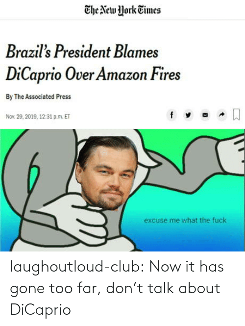 president: The New York Times  Brazil's President Blames  DiCaprio Over Amazon Fires  By The Associated Press  Nov. 29, 2019, 12:31 p.m. ET  excuse me what the fuck laughoutloud-club:  Now it has gone too far, don't talk about DiCaprio