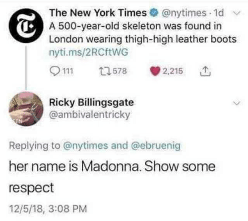 Boots: The New York Times @nytimes 1d  A 500-year-old skeleton was found in  London wearing thigh-high leather boots  nyti.ms/2RCftWG  2,215  13578  Ricky Billingsgate  @ambivalentricky  Replying to @nytimes and @ebruenig  her name is Madonna. Show some  respect  12/5/18, 3:08 PM