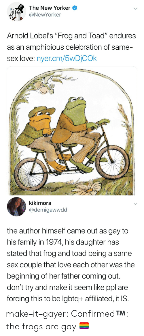 """Family, Love, and Sex: The New Yorker  @NewYorker  Arnold Lobel's """"Frog and Toad"""" endures  as an amphibious celebration of same-  sex love: nyer.cm/5wDỊCOk   kikimora  @demigawwdd  the author himself came out as gay to  his family in 1974, his daughter has  stated that frog and toad being a same  sex couple that love each other was the  beginning of her father coming out  don't try and make it seem like ppl are  forcing this to be lgbtq+ affiliated, it IS make–it–gayer: Confirmed™️: the frogs are gay 🏳️🌈"""
