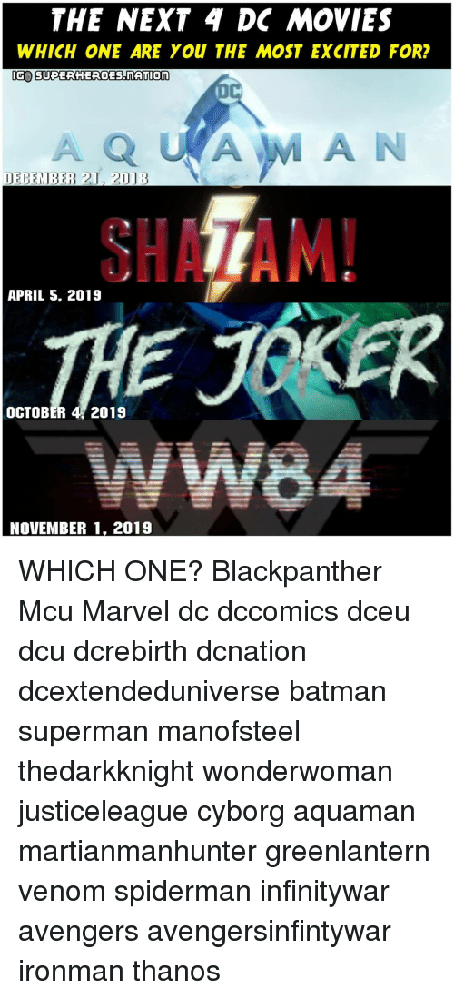 Batman, Memes, and Movies: THE NEXT 4 DC MOVIES  WHICH ONE ARE YOU THE MOST EXCITED FOR?  IG SUPERHEROES nATlon  DECEMBER 21, 2D18  SHAZAM!  APRIL S, 2019  OCTOBER 4, 2019  NOVEMBER 1, 2019 WHICH ONE? Blackpanther Mcu Marvel dc dccomics dceu dcu dcrebirth dcnation dcextendeduniverse batman superman manofsteel thedarkknight wonderwoman justiceleague cyborg aquaman martianmanhunter greenlantern venom spiderman infinitywar avengers avengersinfintywar ironman thanos