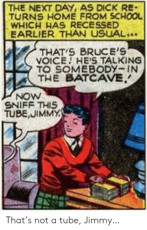 Tube: THE NEXT DAY, AS DICK RE-  TURNS HOME FROM SCHOOL  WHICH HAS RECESSED  EARLIER THAN USUAL..  THAT S BRUCE'S  VOICE HE'S TALKING  TO SOMEBODY-IN  THE BATCAVE  NOW  SNIFF THIS  TUBE,JIMMY That's not a tube, Jimmy…