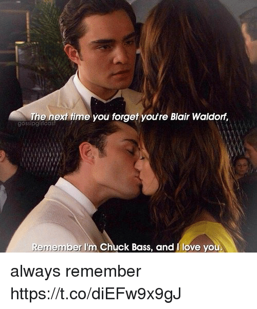 chucking: The next fime you forget youre Blair Waldorf,  gossipginicas  Remember I'm Chuck Bass, and I love you always remember https://t.co/diEFw9x9gJ