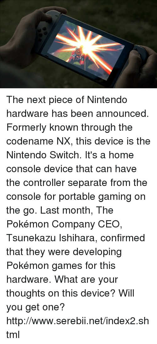 pokemon games: The next piece of Nintendo hardware has been announced. Formerly known through the codename NX, this device is the Nintendo Switch. It's a home console device that can have the controller separate from the console for portable gaming on the go. Last month, The Pokémon Company CEO, Tsunekazu Ishihara, confirmed that they were developing Pokémon games for this hardware. What are your thoughts on this device? Will you get one? http://www.serebii.net/index2.shtml
