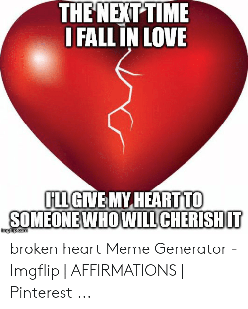 Heart Meme: THE NEXT TIME  I FALL IN LOVE  ILLGINEMY HEARTTO broken heart Meme Generator - Imgflip | AFFIRMATIONS | Pinterest ...