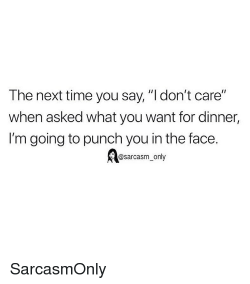 """punch you: The next time you say, """"l don't care""""  when asked what you want for dinner,  I'm going to punch you in the face.  @sarcasm_only SarcasmOnly"""