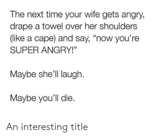 "cape: The next time your wife gets angry,  drape a towel over her shoulders  (like a cape) and say, ""now you're  SUPER ANGRY!""  Maybe she'll laugh  Maybe you'll die. An interesting title"