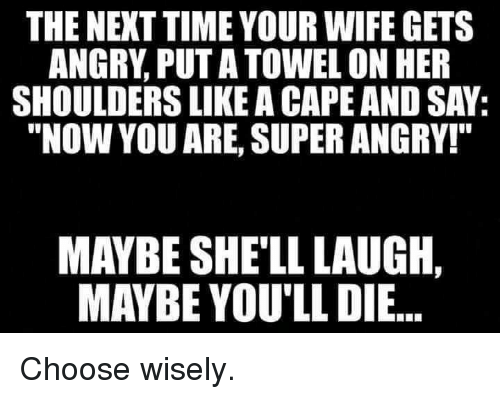 "Time, Wife, and Angry: THE NEXT TIME YOUR WIFE GETS  ANGRY, PUT A TOWEL ON HER  SHOULDERS LIKE A CAPE AND SAY:  ""NOW YOU ARE, SUPER ANGRY!""  MAYBE SHE'LL LAUGH,  MAYBE YOU'LL DIE..."