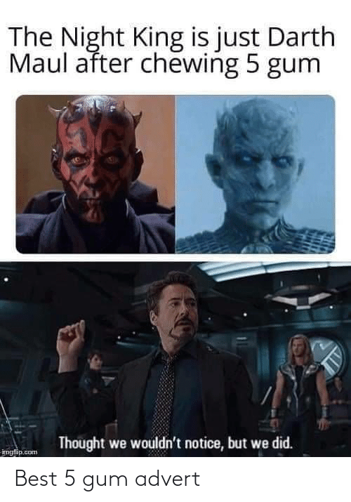 Is Just: The Night King is just Darth  Maul after chewing 5 gum  Thought we wouldn't notice, but we did.  imglip.com Best 5 gum advert