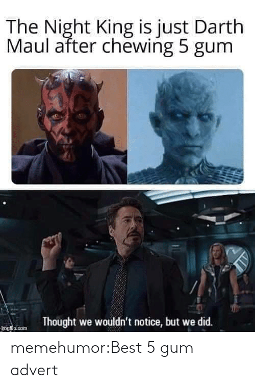 Is Just: The Night King is just Darth  Maul after chewing 5 gum  Thought we wouldn't notice, but we did.  imglip.com memehumor:Best 5 gum advert