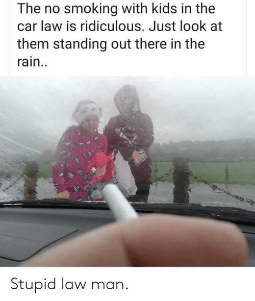 Smoking, Kids, and Rain: The no smoking with kids in the  car law is ridiculous. Just look at  them standing out there in the  rain.. Stupid law man.