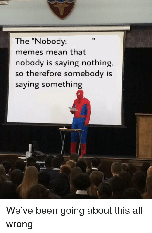"Memes, Mean, and Dank Memes: The ""Nobody:  memes mean that  nobody is saying nothing,  so therefore somebody is  saying something"
