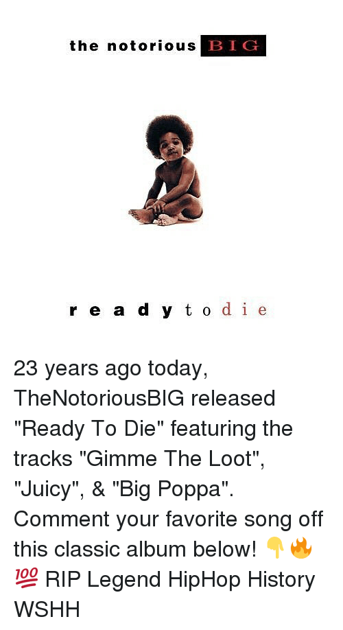 "dieing: the notorious B  IG  r e a d y t o de 23 years ago today, TheNotoriousBIG released ""Ready To Die"" featuring the tracks ""Gimme The Loot"", ""Juicy"", & ""Big Poppa"". Comment your favorite song off this classic album below! 👇🔥💯 RIP Legend HipHop History WSHH"