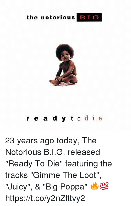 "dieing: the notorious  BIG  r e a d y t o de 23 years ago today, The Notorious B.I.G. released ""Ready To Die"" featuring the tracks ""Gimme The Loot"", ""Juicy"", & ""Big Poppa"" 🔥💯 https://t.co/y2nZlttvy2"