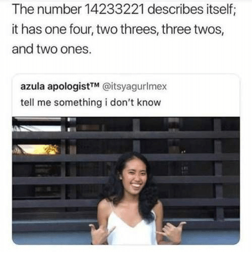 One, Azula, and Three: The number 14233221 describes itself;  it has one four, two threes, three twos,  and two ones.  azula apologistTM @itsyagurlmex  tell me something i don't know