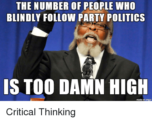 Critical Thinking: THE NUMBER OF PEOPLE WHO  BLINDLY FOLLOW PARTY POLITICs  IS TOO DAMN HIGH  made on imgur Critical Thinking