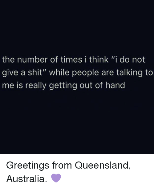 "Not Giving A Shit: the number of times i think ""i do not  give a shit"" while people are talking to  me is really getting out of hand Greetings from Queensland, Australia. 💜"