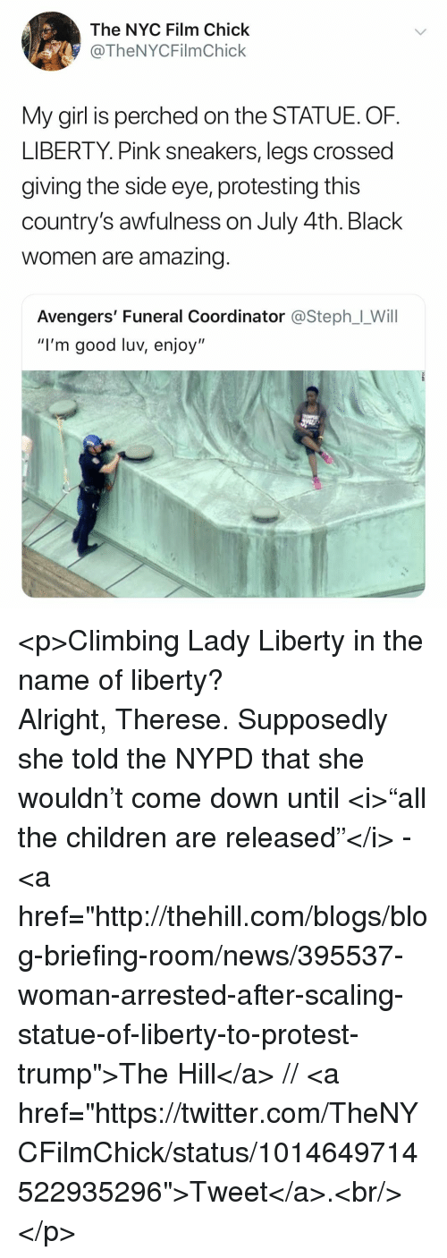 "Children, Climbing, and News: The NYC Film Chick  @TheNYCFilmChick  My girl is perched on the STATUE. OF  LIBERTY. Pink sneakers, legs crossed  giving the side eye, protesting this  country's awfulness on July 4th. Black  women are amazing  Avengers' Funeral Coordinator @Steph」-Will  ""I'm good luv, enjoy"" <p>Climbing Lady Liberty in the name of liberty? Alright, Therese. Supposedly she told the NYPD that she wouldn't come down until <i>""all the children are released""</i> - <a href=""http://thehill.com/blogs/blog-briefing-room/news/395537-woman-arrested-after-scaling-statue-of-liberty-to-protest-trump"">The Hill</a> // <a href=""https://twitter.com/TheNYCFilmChick/status/1014649714522935296"">Tweet</a>.<br/></p>"
