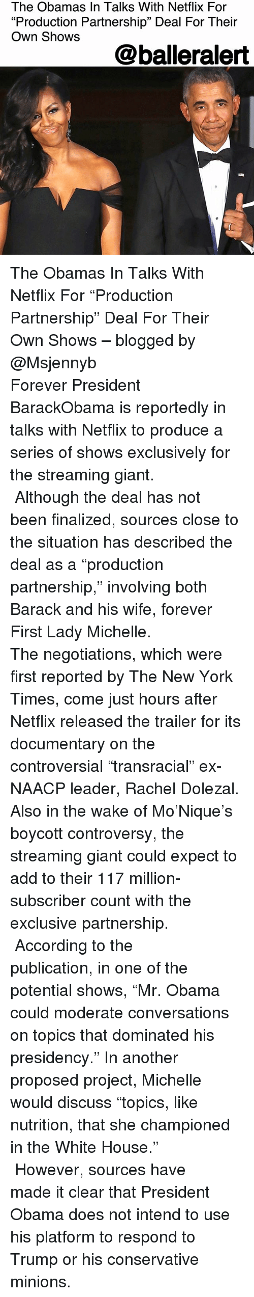 """Memes, Netflix, and New York: The Obamas In Talks With Netflix For  """"Production Partnership"""" Deal For Their  Own Shows  @balleralert The Obamas In Talks With Netflix For """"Production Partnership"""" Deal For Their Own Shows – blogged by @Msjennyb ⠀⠀⠀⠀⠀⠀⠀⠀⠀ ⠀⠀⠀⠀⠀⠀⠀⠀⠀ Forever President BarackObama is reportedly in talks with Netflix to produce a series of shows exclusively for the streaming giant. ⠀⠀⠀⠀⠀⠀⠀⠀⠀ ⠀⠀⠀⠀⠀⠀⠀⠀⠀ Although the deal has not been finalized, sources close to the situation has described the deal as a """"production partnership,"""" involving both Barack and his wife, forever First Lady Michelle. ⠀⠀⠀⠀⠀⠀⠀⠀⠀ ⠀⠀⠀⠀⠀⠀⠀⠀⠀ The negotiations, which were first reported by The New York Times, come just hours after Netflix released the trailer for its documentary on the controversial """"transracial"""" ex-NAACP leader, Rachel Dolezal. Also in the wake of Mo'Nique's boycott controversy, the streaming giant could expect to add to their 117 million-subscriber count with the exclusive partnership. ⠀⠀⠀⠀⠀⠀⠀⠀⠀ ⠀⠀⠀⠀⠀⠀⠀⠀⠀ According to the publication, in one of the potential shows, """"Mr. Obama could moderate conversations on topics that dominated his presidency."""" In another proposed project, Michelle would discuss """"topics, like nutrition, that she championed in the White House."""" ⠀⠀⠀⠀⠀⠀⠀⠀⠀ ⠀⠀⠀⠀⠀⠀⠀⠀⠀ However, sources have made it clear that President Obama does not intend to use his platform to respond to Trump or his conservative minions."""