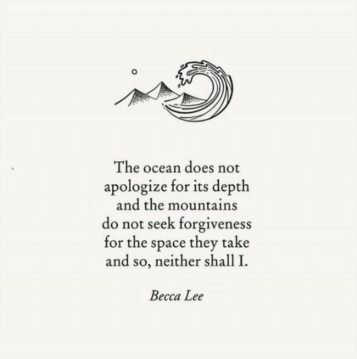 Seek: The ocean does not  apologize for its depth  and the mountains  do not seek forgiveness  for the space they take  and so, neither shall I  Becca Lee
