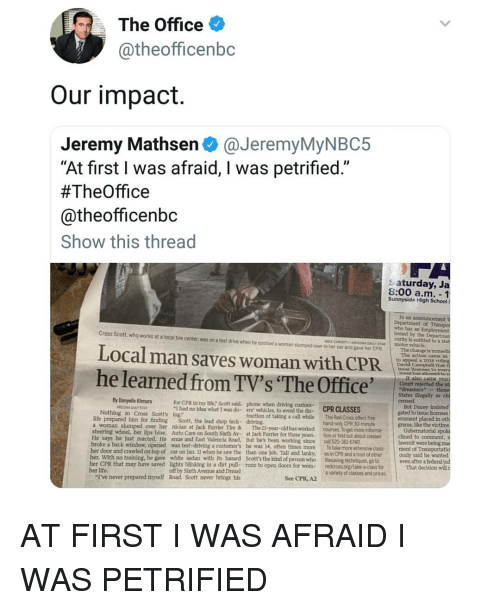 """Driving, Life, and Memes: The Office  @theofficenbc  Our impact  Jeremy Mathsen@JeremyMyNBC5  """"At first I was afraid, I was petrified.""""  #TheOffice  @theofficenbc  Show this thread  s aturday, Ja  8:00 a.m. -1  Sunnyside High School I  of  who has an  issued by the  curity is entitled to  ECHRISTYARZONA DAY ST  Cross Scott,who works at a local tire center, was on a test drive when he spotted a woman slumped over in her car and gave her CPR  motor vehicle.  The change ls  The action came  Local man saves woman with CPR  he learned from TV's 'The Offic  as  a 2018  Campbell that  се  Court rejected t  """"dreamers""""-t  States ilegally as  for CPR tn my life, Scott sald. phone when driving custom-  I had no idea what I was do- ers vehicles, to avoid the dis- CPRCLASSES  By Danyelle Khmara  traction of taking a call while The Red Cross oftlers free  hand-only CPR 30-minute  But Ducey  gated to issue licenses  ernment placed in oth  grams, like the vict  Nothing in Cross Scott's ing.""""  life prepared him for finding Scott, the lead shop tech- driving  a woman slumped over her nician at Jack Furrier Tire &The 21-year-old has worked courses To get more Informa  steering wheel, her lips blue. Auto Care on South Sixth Av- at Jack Furrier for three years. tion or find out  He says he just reacted. He enue and East Valencia Road, But he's been working since call 520-381-6740  clined to comment,s  lawsuit were being ma  about classes  broke a back window, opened was test-driving a customer's he was 14, often times more To take more extensive class ment of Transportat  her door and crawled on top of car on Jan. 11 when he saw the than one job. Tall and lanky, es in CPR and a host of other ously said he wanted  her. With no training, he gave white sedan with its hazard Scott's the kind of person who lesaving  her CPR that may have saved lights blinking in a dirt pull- runs to open doors for wom redcross org/take-a class for  techniques, go to  even after a federal  That decision will """