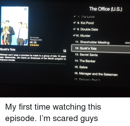 The Office, Date, and Kids: The Office (U.S.)  7. The Lover  8. Koi Pond  9. Double Date  10. Murder  11. Shareholder Meeting  12. Scott's Tots  13. Secret Santa  14. The Banker  15. Sabre  16. Manager and the Salesman  17. Deliverv: Part 1  22 minutes  Released 2005  Scott's Tots  14  Michael can't keep a promise he made to a group of kids 10 years  ago. Meanwile, Jim starts an Employee of the Month program to  improve morale.