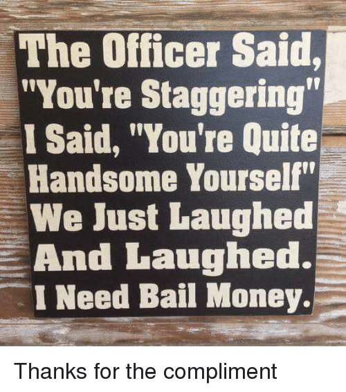 """Funny, Money, and Quite: The Officer Said,  """"You're Staggering  I Said, """"You're Quite  Handsome Yourself""""  We Just Laughed  And Laughed.  I Need Bail Money. Thanks for the compliment"""