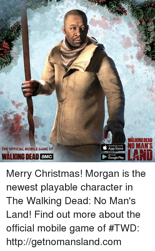 mobile games: THE OFFICIAL MOBILE GAME OF  WALKING DEAD aMCI  WALKING DEAD  Download on the  NO MAN'S  App Store  Google Play  LAND Merry Christmas! Morgan is the newest playable character in The Walking Dead: No Man's Land! Find out more about the official mobile game of #TWD: http://getnomansland.com