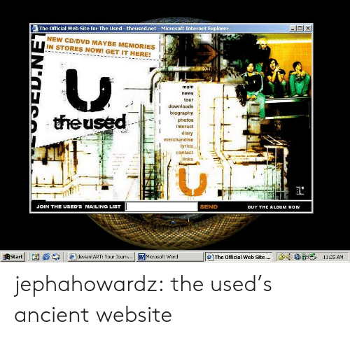 links: The Official Web Site for The Used -theused.net- Microsoft Internet Explorer  NEW CD/DVD MAYBE MEMORIES  IN STORES NOW! GET IT HERE!  main  news  tour  downloads  biography  theused  photos  interact  diary  merchandise  lyrics  contact  links  SEND  JOIN THE USED'S MAILING LIST  BUY THE ALDUM NOW  11:25 AM  Start  deviantART: Your Journ...  WMicrosoft Word  The Official Web Site. jephahowardz:  the used's ancient website