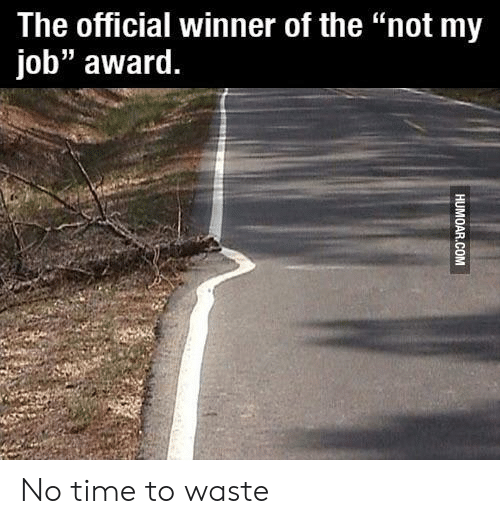 "Time, Job, and Not My Job Award: The official winner of the ""not my  job"" award. No time to waste"
