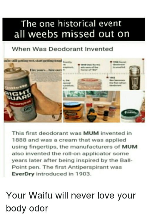 Anime, Love, and Historical: The one historical event  all weebs missed out on  When Was Deodorant Invented  This first deodorant was MUM invented in  1888 and was a cream that was applied  using fingertips, the manufacturers of MUM  also invented the roll-on applicator some  years later after being inspired by the Ball-  Point pen. The first Antiperspirant was  EverDry introduced in 1903.