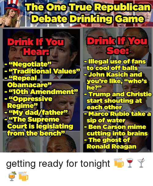 "cooling-off: The One True Republican  Debate Drinking Game  Drink if You  Drink if You  See:  Hear  ""Negotiate""  Illegal use of fans  ""Traditional Values  to cool off balls  John Kasich and  ""Repeal  you're like, ""Who's  Obamacare""  he?""  oth Amendment  Trump and Christie  ""Oppressive  start shouting at  Regime  each other  ""My dad father""  Marco Rubio take a  ""The Supreme  sip of water  Court is legislating  Ben Carson mime  from the bench  cutting into brains  The ghost of  Ronald Reagan getting ready for tonight 🍻🍷🍸🍹🍻"