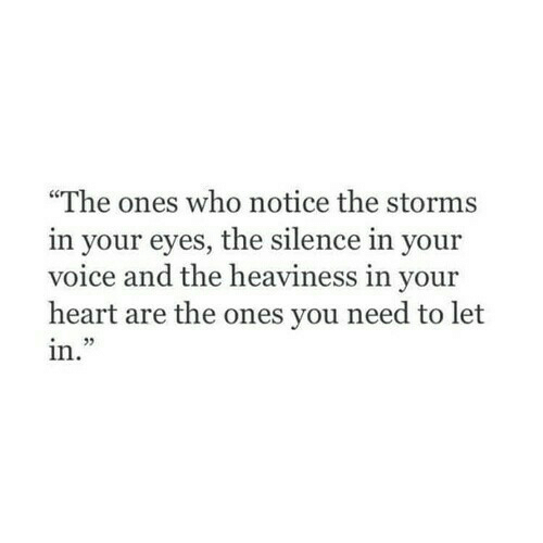 "Heart, Voice, and Silence: ""The ones who notice the storms  in your eyes, the silence in your  voice and the heaviness in your  heart are the ones you need to let  in."