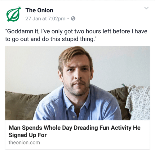 "Ives: The Onion  27 Jan at 7:02pm  ""Goddamn it, I've only got two hours left before I have  to go out and do this stupid thing  Man Spends Whole Day Dreading Fun Activity He  Signed Up For  theonion.com"
