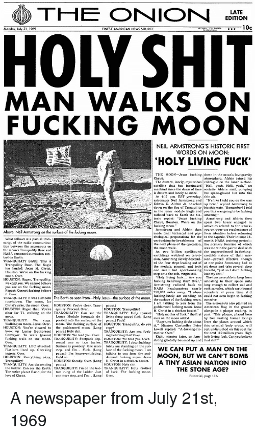 "basta: THE ONION  EDITION  10c  FINEST AMERICAN NEWS SOURCE  MAN WALKS ON  FUCKING MOON  NEIL ARMSTRONG'S HISTORIC FIRST  WORDS ON MOON  HOLY LIVING FUCK'  THE MOON Jesus fucking down in the moon's low gravity  The distant, lonely, mysterious colleague on the lunar surface.  satellite that has tascinated Hl, yeah Hell yeah,"" an  mankind since the dawn of time ecstatie Aldrin said, pumping  astronauts Neil Armstrong and  lt's like I told you on the way  down on the Sea of Tranquty his shipmate. ""Remember?I told  in the lunar module Eagle andyou this was going to be fucking  Chris Houston. We're on the spent two hours engaged in  bove: Neil Armstrong on the surface of the fucking moon  chological preparations for the to the capsule. Their intense 18  un-fucking-believableness f month NASA training period-  the next phase of the operation, the primary unction of which  earthlings watched on televi- credible nature of their mis-  ed the tour steps leading out of at one point Armstrong had to  the module, pause, and tooksit down and take several deep  one small but epoch-making breaths. ""just so I dont fueking  HOUSTON:Roer. Tranquility  250,000 miles away. "" abso-seientists at press time still  fucking-lutely am standing oncouldnot eve begin to fucking  TRANQUILITY; [t wasa smooth  The Earth as seen  Ho y Jesus  the sur ace of the moon  rom  the surfaceof the fuckingmoon  conceive  I am talking to you from the The astronauts also planted an  goddamned fueking moon. JesusAmerican flag in the ground  H. Christ in a chicken basketongside a plaque reading, in  Holy mother of tuck,"" the first part: ""This plaque, placed here  Christ's sake. the moon. Over. HOUSTON: You're clear, Tran-  pause.)  HOUSTON: Roger that. You're  quility. Proceed. Over.  clear for T1, walkingon lhe, TRANQUILITY: Can see the