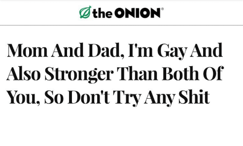 Dad, Shit, and The Onion: the ONION  Mom And Dad, I'm Gay And  Also Stronger Than Both Of  You, So Don't Try Any Shit