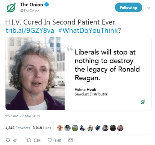The Onion, Legacy, and Onion: The Onion  @TheOnion  Following  H.I.V. Cured In Second Patient Ever  trib.al/9GZYSva #whatDoYouThink?  Liberals will stop at  nothing to destroy  the legacy of Ronald  Reagan.  Velma Hook  Sawdust Distributor  9:57 AM-7 Mar 2019  字®  1,245 Retweets 3,919 Likes