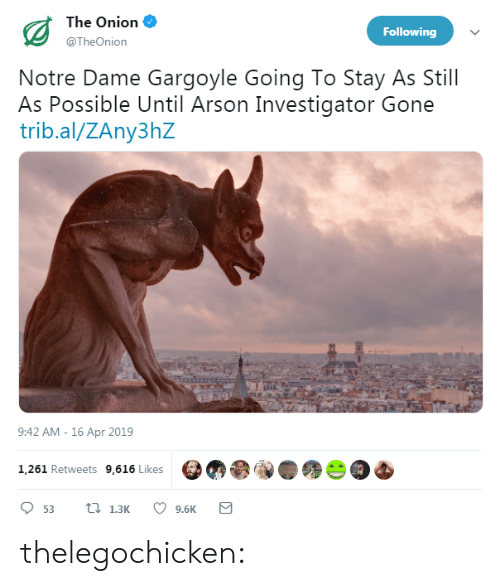 arson: The Onion  @TheOnion  Following  Notre Dame Gargoyle Going To Stay As Still  As Possible Until Arson Investigator Gone  trib.al/ZAny3hZ  9:42 AM -16 Apr 2019  1,261 Retweets 9,616 Likes  9.6K thelegochicken: