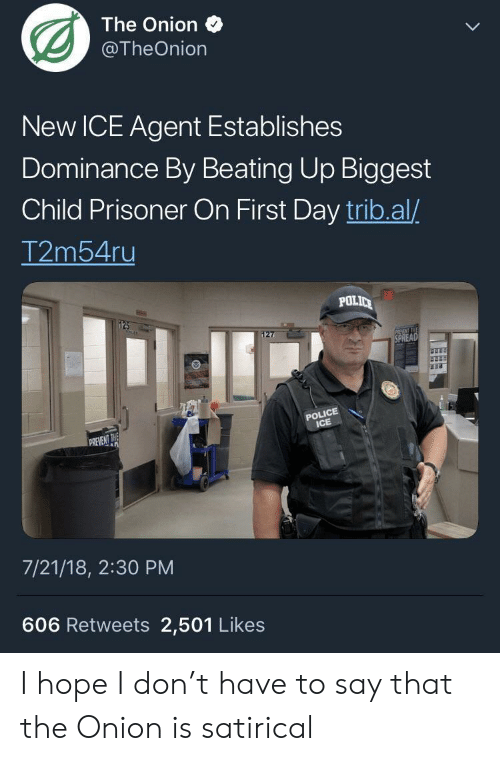Polic: The Onion  @TheOnion  New ICE Agent Establishes  Dominance By Beating Up Biggest  Child Prisoner On First Day trib.al/  2ms4u  POLIC  POLICE  ICE  REVENT THE  7/21/18, 2:30 PM  606 Retweets 2,501 Likes I hope I don't have to say that the Onion is satirical