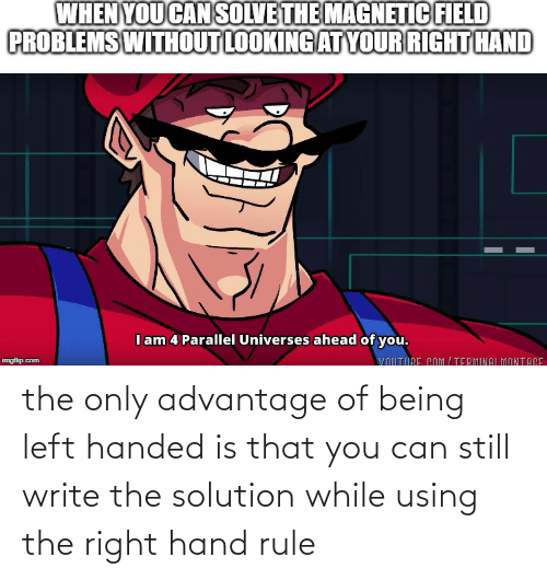 Write: the only advantage of being left handed is that you can still write the solution while using the right hand rule