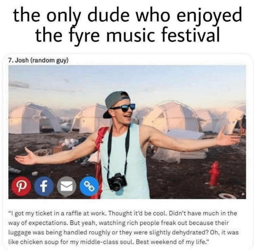 "Dude, Life, and Music: the only dude who enjoyed  the fyre music festival  7. Josh (random guy)  ""I got my ticket in a raffle at work. Thought it'd be cool. Didn't have much in the  way of expectations. But yeah, watching rich people freak out because their  luggage was being handled roughly or they were slightly dehydrated? Oh, it was  like chicken soup for my middle-class soul. Best weekend of my life."""