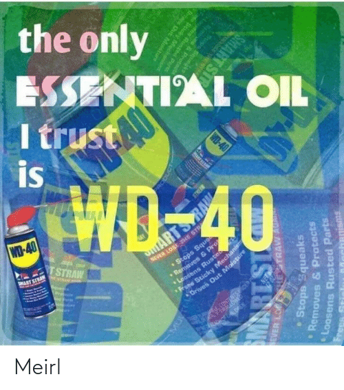 era: the only  ESSENTIAL OIL  I trust  is  WD-40  TSTRAW  NEVER LOSE THE STR  •Stops Sque  aves & P  MART STRAN  ARTS  E NTAAN A  Pre  ens Ruste  Sticky Mechanism  Drives Out Moisture  CONTENTSOER PS  ERA ALOREN.  RODUCT  EVER LO  HESTRAW AU  Stops Squeaks  Removes & Protects  PRART SI  Loosens Rusted Parts  IS18W  Frees  Memoves & Protcnd  Stops Squegke  WD-40  ens Runted Parts  Scicky Mecha  anisms  Oris Out Mostu  SMART ST Meirl