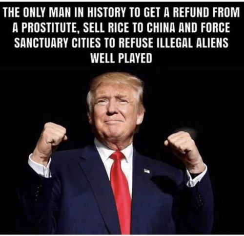 Sanctuary Cities: THE ONLY MAN IN HISTORY TO GET A REFUND FROM  A PROSTITUTE, SELL RICE TO CHINA AND FORCE  SANCTUARY CITIES TO REFUSE ILLEGAL ALIENS  WELL PLAYED