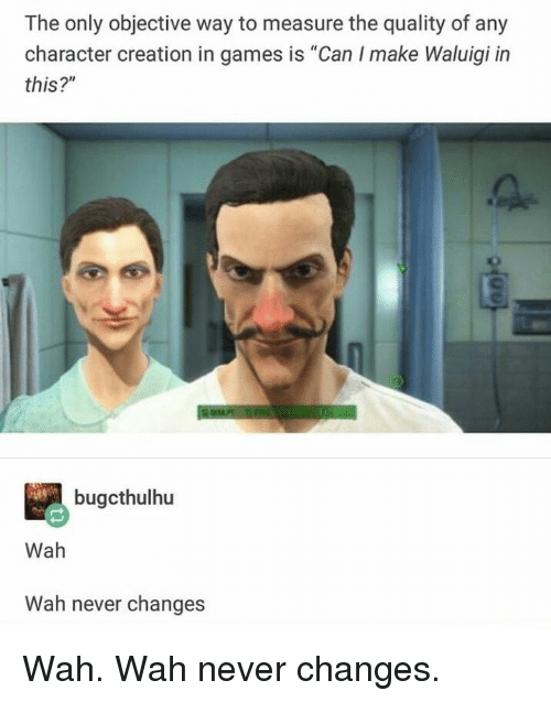 "Games, Never, and Creation: The only objective way to measure the quality of any  character creation in games is ""Can I make Waluigi in  this?""  bugcthulhu  Wah  Wah never changes Wah. Wah never changes."