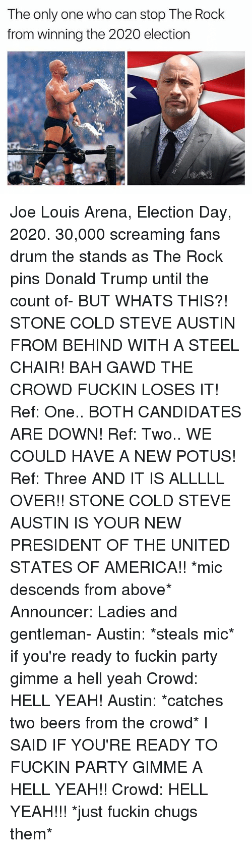 the count: The only one who can stop The Rock  from winning the 2020 election Joe Louis Arena, Election Day, 2020. 30,000 screaming fans drum the stands as The Rock pins Donald Trump until the count of- BUT WHATS THIS?! STONE COLD STEVE AUSTIN FROM BEHIND WITH A STEEL CHAIR! BAH GAWD THE CROWD FUCKIN LOSES IT! Ref: One.. BOTH CANDIDATES ARE DOWN! Ref: Two.. WE COULD HAVE A NEW POTUS! Ref: Three AND IT IS ALLLLL OVER!! STONE COLD STEVE AUSTIN IS YOUR NEW PRESIDENT OF THE UNITED STATES OF AMERICA!! *mic descends from above* Announcer: Ladies and gentleman- Austin: *steals mic* if you're ready to fuckin party gimme a hell yeah Crowd: HELL YEAH! Austin: *catches two beers from the crowd* I SAID IF YOU'RE READY TO FUCKIN PARTY GIMME A HELL YEAH!! Crowd: HELL YEAH!!! *just fuckin chugs them*